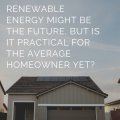 Renewable Energy Might Be the Future, but Is It Practical for the Average Homeowner Yet?