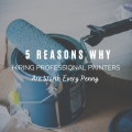 Why Hiring Professional Painters Are Worth Every Penny