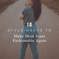 10 Style Hacks To Make Mom Jeans Fashionable Again