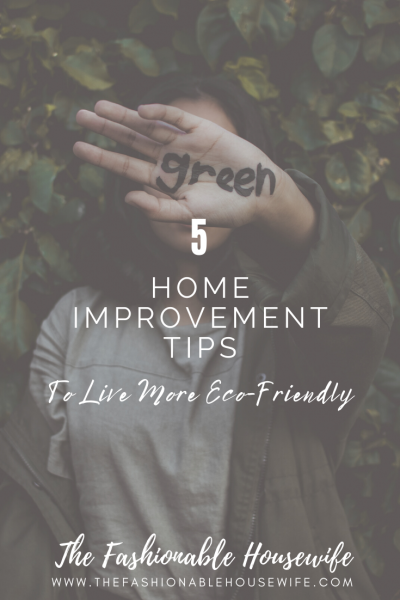 5 Home Improvement Tips To Live More Eco-Friendly