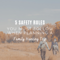 5 Safety Rules You Must Follow When Planning A Family Hunting Trip