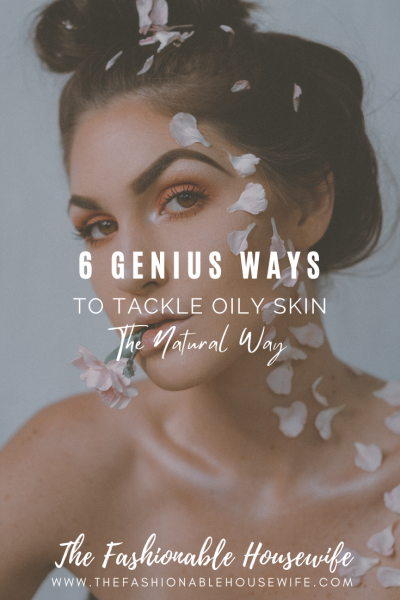 6 Genius Ways To Tackle Oily Skin, The Natural Way