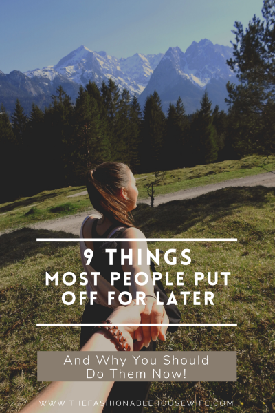 9 Things Most People Put Off For Later – And Why You Should Do Them Now!
