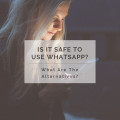 Is it Safe to Use Whatsapp? What are the Alternatives?