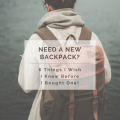 Need a New Backpack? 6 Things I Wish I Knew Before I Bought One!