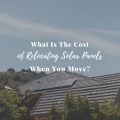 What Is The Cost of Relocating Solar Panels When You Move?