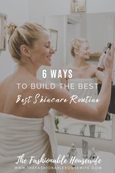 6 Ways To Build The Best Skincare Routine
