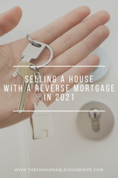 Selling a House with a Reverse Mortgage in 2021