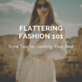 Flattering Fashion 101: Style Tips for Looking Your Best