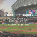Perfect Getaway Destinations Near Houston for Your Next Weekend Road Trip