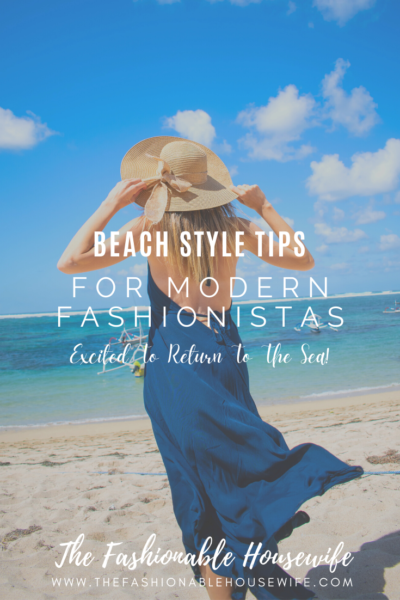 Beach Style Tips For Modern Fashionistas Excited To Return To The Sea!