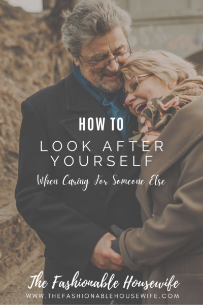 How To Look After Yourself When Caring For Someone Else