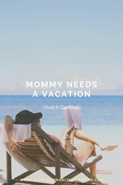 Mommy Needs A Vacation (And A Cocktail)