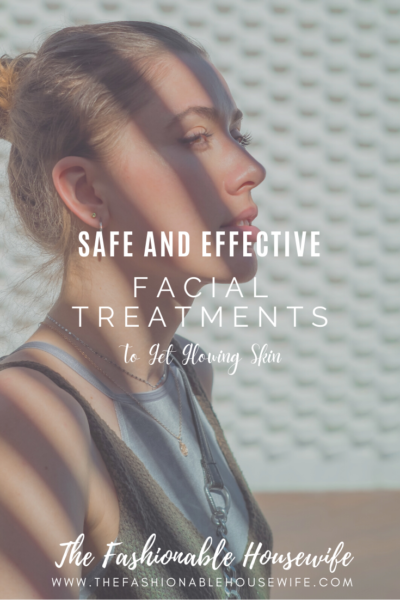 Safe and Effective Facial Treatments To Get Glowing Skin