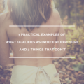 3 Practical Examples of What Qualifies as Indecent Exposure and 2 Things That Don't