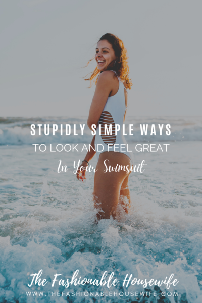 Stupidly Simple Ways To Look and Feel Great in Your Swimsuit